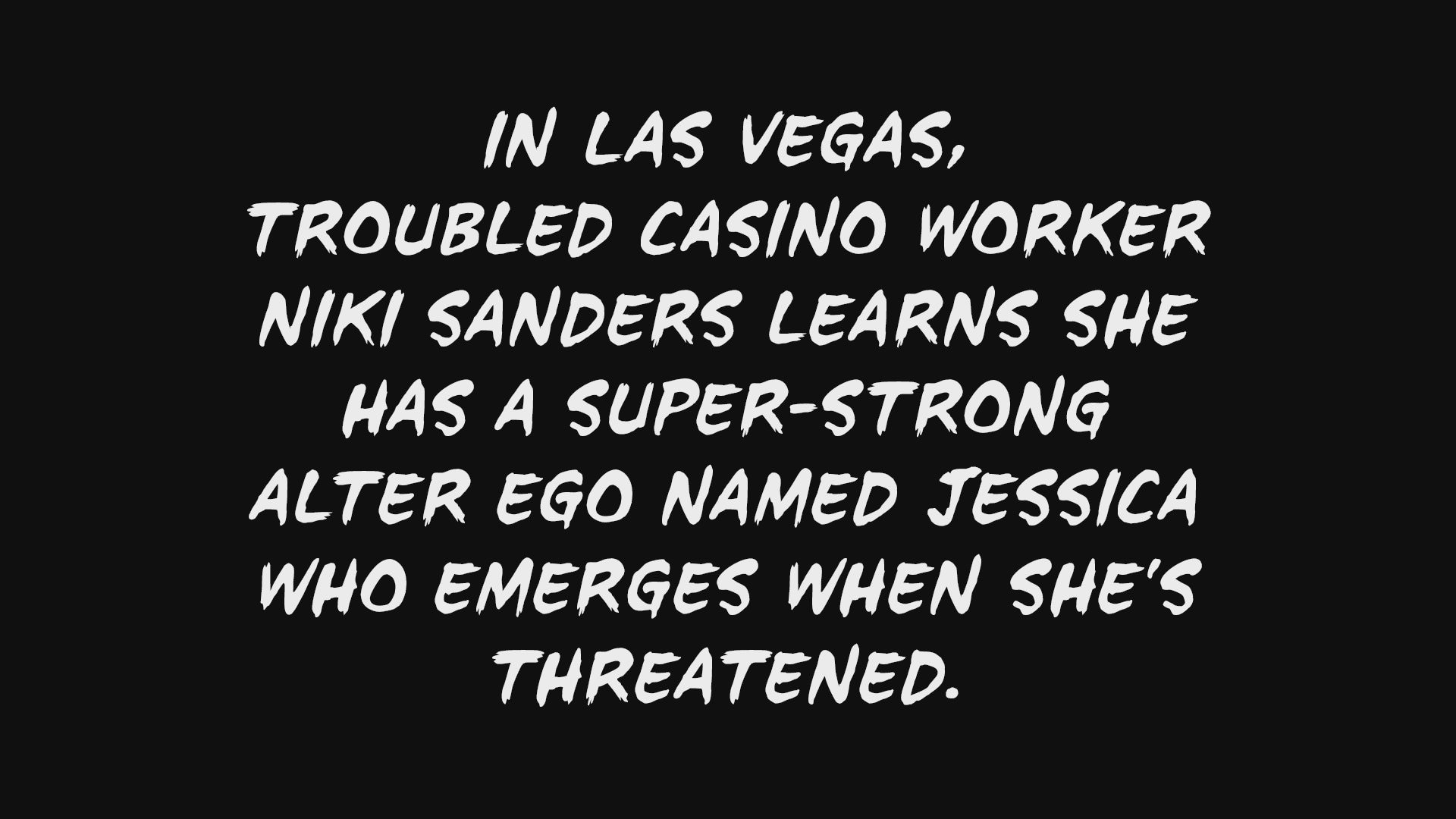 Watch Heroes Web Exclusive: In Las Vegas, troubled casino worker Niki Sanders learns she has a super-strong alter ego named Jessica who emerges when she's t ...